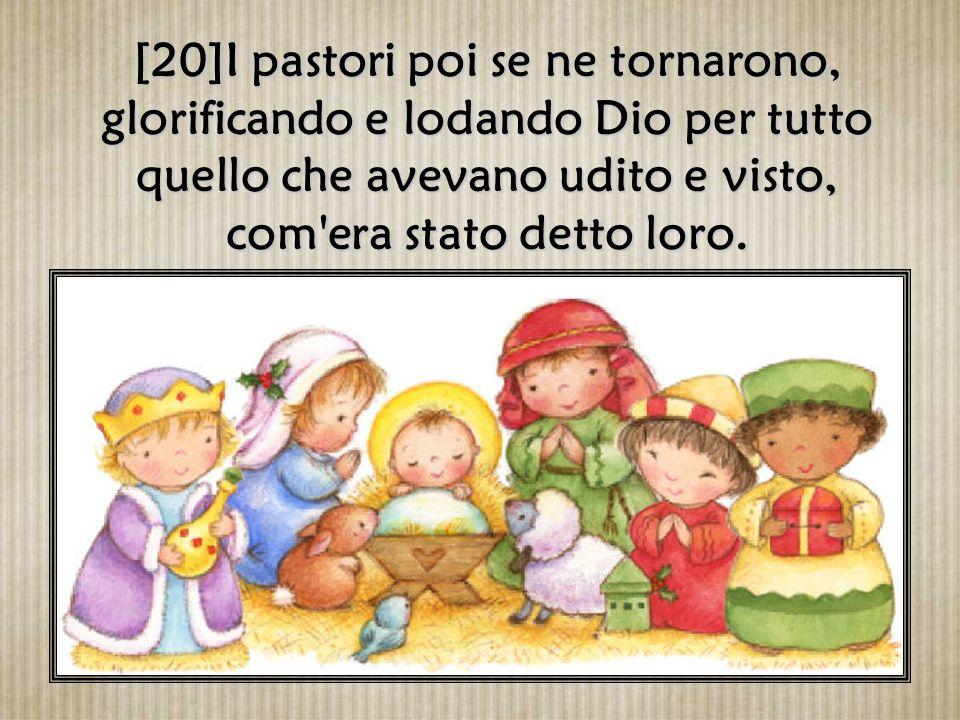 [20]I pastori poi se ne tornarono, glorificando e lodando Dio per tutto quello che avevano udito e visto, com era stato detto loro.